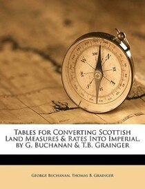 Tables For Converting Scottish Land Measures & Rates Into Imperial, By G. Buchanan & T.b. Grainger
