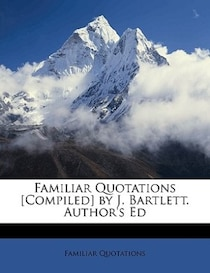 Familiar Quotations [compiled] By J. Bartlett. Author