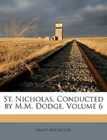 St. Nicholas, Conducted By M.m. Dodge, Volume 6