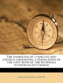 The Symbolism Of Churches And Church Ornaments; A Translation Of The First Book Of The Rationale Divinorum Officiorum