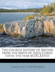The Church History Of Britain From The Birth Of Jesus Christ Until The Year M.dc. xlviii