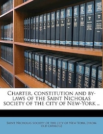 Charter, Constitution And By-laws Of The Saint Nicholas Society Of The City Of New-york.