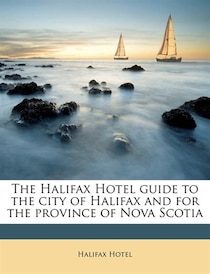 The Halifax Hotel Guide To The City Of Halifax And For The Province Of Nova Scotia