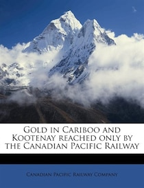 Gold In Cariboo And Kootenay Reached Only By The Canadian Pacific Railway