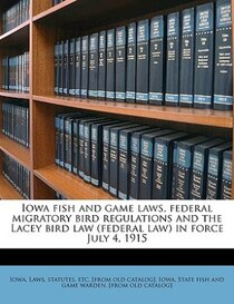 Iowa Fish And Game Laws, Federal Migratory Bird Regulations And The Lacey Bird Law (federal Law) In Force July 4, 1915