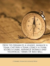 How To Organize A League, Manage A Team, Captain A Team, Coach A Team, Score A Game, Arrange Signals And Technical Terms Of Base Ball