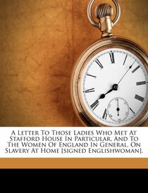A Letter To Those Ladies Who Met At Stafford House In Particular, And To The Women Of England In General, On Slavery At Home [signed Englishwoman].