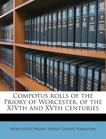 Compotus Rolls Of The Priory Of Worcester, Of The Xivth And Xvth Centuries