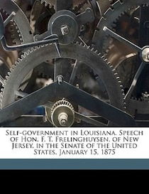 Self-government In Louisiana. Speech Of Hon. F. T. Frelinghuysen, Of New Jersey, In The Senate Of The United States, January 15, 1875