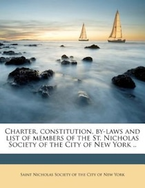 Charter, Constitution, By-laws And List Of Members Of The St. Nicholas Society Of The City Of New York.
