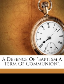 "A Defence Of ""baptism A Term Of Communion""."