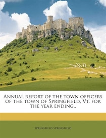 Annual Report Of The Town Officers Of The Town Of Springfield, Vt. For The Year Ending..