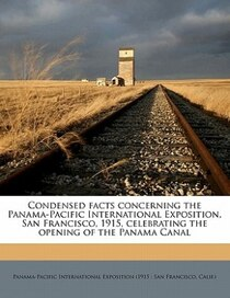 Condensed Facts Concerning The Panama-pacific International Exposition, San Francisco, 1915, Celebrating The Opening Of The Panama Canal