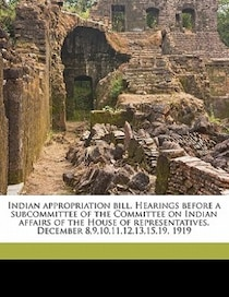 Indian Appropriation Bill. Hearings Before A Subcommittee Of The Committee On Indian Affairs Of The House Of Representatives. December 8,9,10,11,12,13,15,19, 19