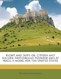 Right And Duty; Or, Citizen And Soldier; Switzerland Prepared And At Peace, A Model For The United States