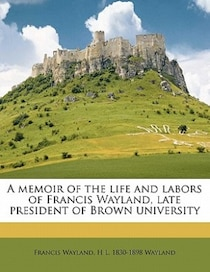 A Memoir Of The Life And Labors Of Francis Wayland, Late President Of Brown University
