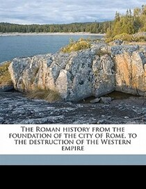 The Roman History From The Foundation Of The City Of Rome, To The Destruction Of The Western Empire