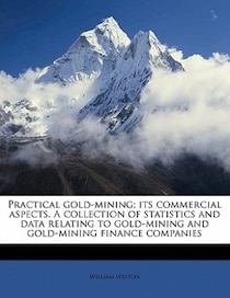 Practical Gold-mining; Its Commercial Aspects. A Collection Of Statistics And Data Relating To Gold-mining And Gold-mining Finance Companies