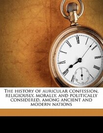 The History Of Auricular Confession, Religiously, Morally, And Politically Considered, Among Ancient And Modern Nations