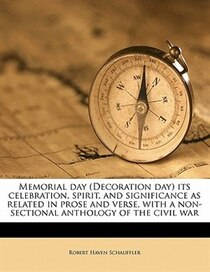 Memorial Day (decoration Day) Its Celebration, Spirit, And Significance As Related In Prose And Verse, With A Non-sectional Anthology Of The Civil War