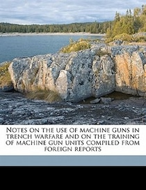 Notes On The Use Of Machine Guns In Trench Warfare And On The Training Of Machine Gun Units Compiled From Foreign Reports