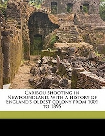 Caribou Shooting In Newfoundland; With A History Of England''s Oldest Colony From 1001 To 1895