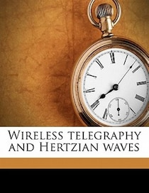 Wireless Telegraphy And Hertzian Waves