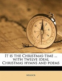 It Is The Christmas-time. With Twelve Ideal Christmas Hymns And Poems