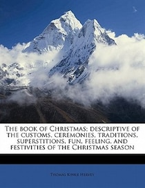 The Book Of Christmas; Descriptive Of The Customs, Ceremonies, Traditions, Superstitions, Fun, Feeling, And Festivities Of The Christmas Season