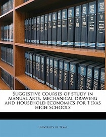 Suggestive Courses Of Study In Manual Arts, Mechanical Drawing And Household Economics For Texas High Schools