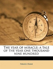 The Year Of Miracle; A Tale Of The Year One Thousand Nine Hundred