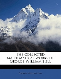 The Collected Mathematical Works Of George William Hill