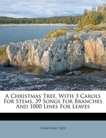 A Christmas Tree, With 3 Carols For Stems, 39 Songs For Branches And 1000 Lines For Leaves