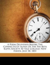 A Poem Delivered Before The Connecticut Alpha Of The Phi Beta Kappa Society At Yale College