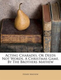 Acting Charades, Or Deeds Not Words. A Christmas Game, By The Brothers Mayhew