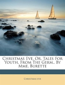 Christmas Eve, Or, Tales For Youth. From The Germ, By Mme. Burette