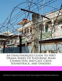 An Unauthorized Guide To Hbo Drama Series Oz Featuring Main Characters And Cast, Crew, Soundtrack, And Episodes