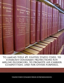 To Amend Title 49, United States Code, To Establish Consumer Protections For Airline Passengers, To Promote Air Carrier Competition, And For Other Purposes.