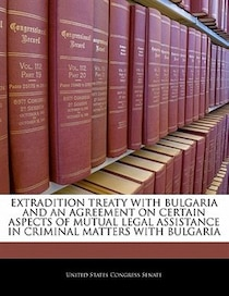 Extradition Treaty With Bulgaria And An Agreement On Certain Aspects Of Mutual Legal Assistance In Criminal Matters With Bulgaria