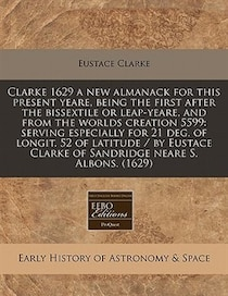 Clarke 1629 A New Almanack For This Present Yeare, Being The First After The Bissextile Or Leap-yeare, And From The Worlds Creation 5599