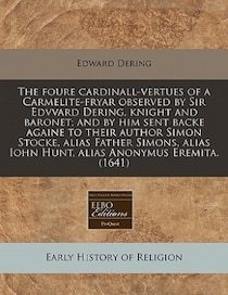 The Foure Cardinall-vertues Of A Carmelite-fryar Observed By Sir Edvvard Dering, Knight And Baronet; And By Him Sent Backe Againe To Their Author Simon Stocke,
