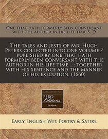 The Tales And Jests Of Mr. Hugh Peters Collected Into One Volume / Published By One That Hath Formerly Been Conversant With The Author In His Life Time.; Tog