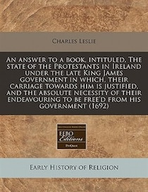 An Answer To A Book, Intituled, The State Of The Protestants In Ireland Under The Late King James Government In Which, Their Carriage Towards Him Is Justified,