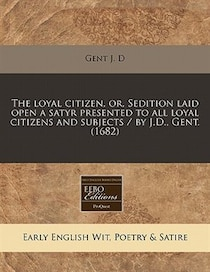 The Loyal Citizen, Or, Sedition Laid Open A Satyr Presented To All Loyal Citizens And Subjects / By J.d, Gent. (1682)