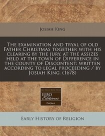 The Examination And Tryal Of Old Father Christmas Together With His Clearing By The Jury, At The Assizes Held At The Town Of Difference In The County Of Discont