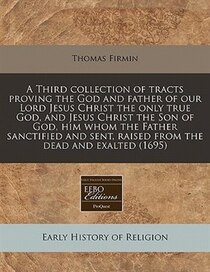 A Third Collection Of Tracts Proving The God And Father Of Our Lord Jesus Christ The Only True God, And Jesus Christ The Son Of God, Him Whom The Father Sanctif