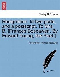 Resignation. In Two Parts, And A Postscript. To Mrs. B. [frances Boscawen. By Edward Young, The Poet.]