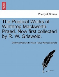 The Poetical Works Of Winthrop Mackworth Praed. Now First Collected By R.W. Griswold.