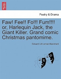 Faw! Fee! Fo! Fum! Or, Harlequin Jack, The Giant Killer. Grand Comic Christmas Pantomime.