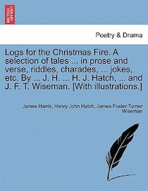 Logs For The Christmas Fire. A Selection Of Tales. In Prose And Verse, Riddles, Charades, . Jokes, Etc. By. J.H. . H.J. Hatch, . And J.F.T. Wise